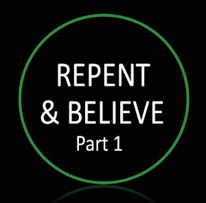 • Repent (and Believe) Part 1